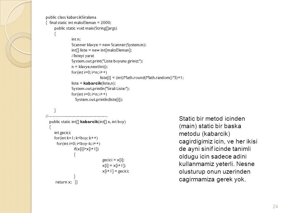 public class kabarcikSiralama { final static int maksEleman = 2000; public static void main(String[]args) { int n; Scanner klavye = new Scanner(System.in); int[] liste = new int[maksEleman]; //listeyi yarat System.out.print( Liste boyunu giriniz: ); n = klavye.nextInt(); for(int i=0; i<n; i++) liste[i] = (int)Math.round(Math.random()*5)+1; liste = kabarcik(liste,n); System.out.println( Sirali Liste: ); System.out.println(liste[i]); } //------------------------------------------ public static int[] kabarcik(int[] x, int boy) int gecici; for(int k=1; k<boy; k++) for(int i=0; i<boy-k; i++) if(x[i]>x[i+1]) gecici = x[i]; x[i] = x[i+1]; x[i+1] = gecici; return x; }}